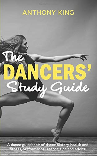 The Dancers' Study Guide  A Dance Guidebook Of Dance History Health And Fitness Performance Lessons Tips And Advice