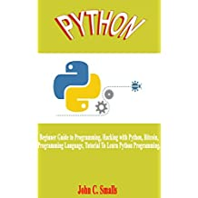 Python: Beginner Guide to Programming, Hacking with Python, Bitcoin, Programming Language, Tutorial To Learn Python Programming.