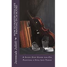 How to Master Still Life Painting in 24 Hours!: A Seven-Step Guide for Oil Painting a Still Life Today (Oil Painting Mastery Book 3)