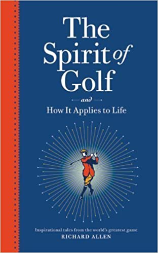 The Spirit of Golf and How It Applies to Life: Inspirational Tales from the World's Greatest Game by Richard Allen (2010-11-01)