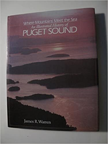 Where Mountains Meet the Sea: An Illustrated History of Puget Sound, Warren, James R.