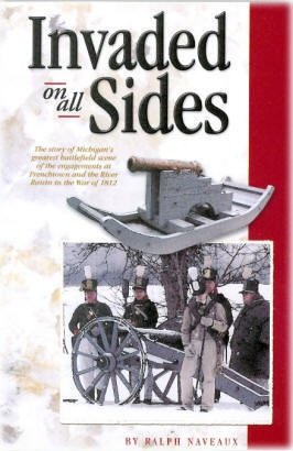 Invaded on All Sides the Story of Michigan's Greatest Battlefield Scene of the Engagements At Frenchtown and the River Raisin in the War of 1812