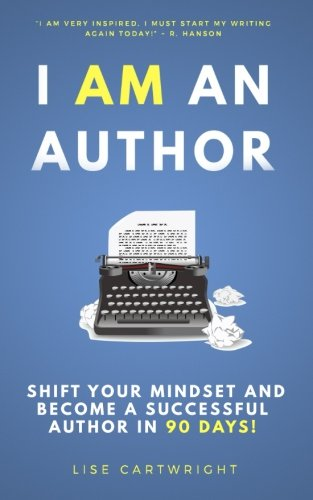 I AM An Author: Shift Your Mindset and Become a Successful Author in 90 Days! (The H&G Author Training Series) (Volume 1)