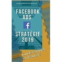 Facebook ADS, stratégie 2019 en français: Guide complet en Français (French Edition)