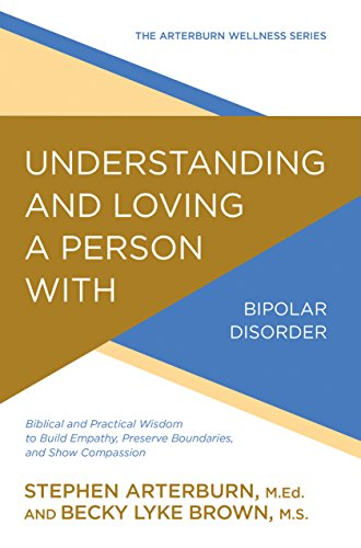 Understanding and Loving a Person with Bipolar Disorder: Biblical and Practical Wisdom to Build Empathy, Preserve Boundaries, and Show Compassion (The Arterburn Wellness Series) by [Arterburn, Stephen, Brown, Becky Lyke]