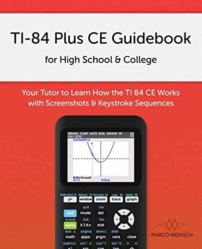 TI-84 Plus CE Guidebook for High School & College: Your Tutor to Learn How The TI 84 works with Screenshots & Keystroke Sequences (Ti 84 Plus Ce Graphing Calculator Manual)