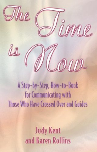 Book cover from The Time Is Now A Step-by-Step, How-to-Book for Communicating with Those Who Have Crossed Over and Guides by Judy Kent