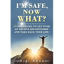I'm safe,  Now what?: 10 Strategies to get over an Abusive Relationship and take your life back