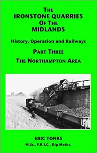 The Ironstone Quarries of the Midlands: Northampton Area Pt. 3: History, Operation and Railways