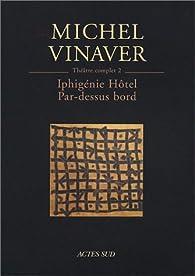 Théâtre complet, tome 2 : Iphigénie Hôtel, suivi de 'Par-dessus bord' par Michel Vinaver