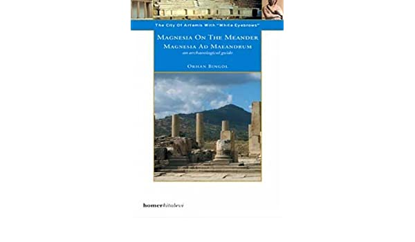 Magnesia on the Meander - an Archaeological Guide: The City of Artemis with the White Eyebrows (Homer Archaeological Guides): Orhan Bingol: 9789944483032: ...