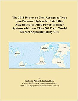 The 2011 Report on Non-Aerospace-Type Low-Pressure Hydraulic Fluid Filter Assemblies for Fluid Power Transfer Systems with Less Than 301 P.s.i.: World Market Segmentation by City