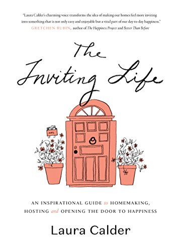 The Inviting Life: An Inspirational Guide to Homemaking, Hosting and Opening the Door to Happiness by [Calder, Laura]