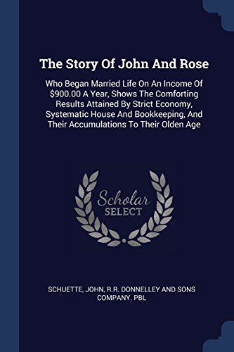 The Story Of John And Rose  Who Began Married Life On An Income Of  900 00 A Year  Shows The Comforting Results Attained By Strict Economy  Systematic     And Their Accumulations To Their Olden Age