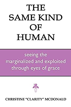 The Same Kind of Human: Seeing the Marginalized and Exploited through Eyes of Grace by [McDonald, Christine]