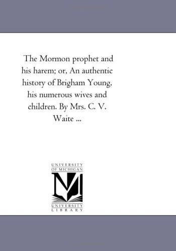 The Mormon prophet and his harem; or, An authentic history of Brigham Young, his numerous wives and children. Mrs. C. V. Waite