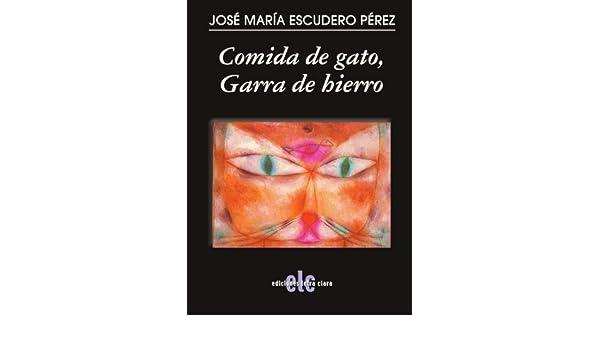 Comida de gato, Garra de hierro (Spanish Edition): José María Escudero Pérez: 9788496565227: Amazon.com: Books