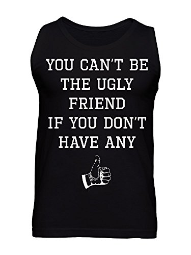 You Can't Be The Ugly Friend If You Don't Have Any Men's Tank Top
