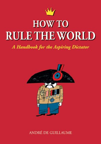 How to Rule the World: A Handbook for the Aspiring Dictator