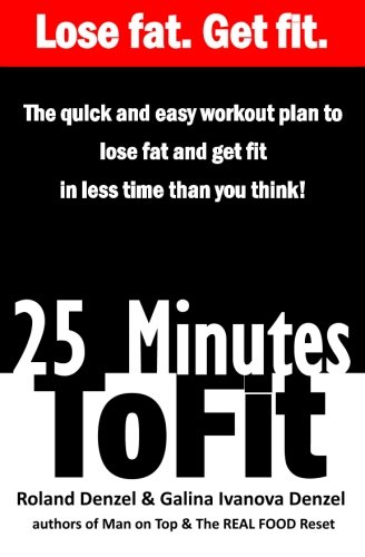 25 Minutes to Fit – The Quick & Easy Workout Plan for losing fat and getting fit in less time than you think!