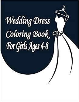 Wedding Dress Coloring Book For Girls Ages 4 8 Wonderful Wedding Dresses Coloring Book For Girls Ages 4 8 Beautiful Women In Wedding Dresses For Your Little Fashion Artist Alexandra 9798665547756 Amazon Com Books