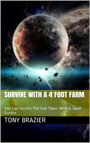 - Survive With a 4 Foot Farm: You Can Survive The End Times With A Small Garden