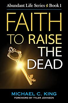 Faith To Raise The Dead (Abundant Life Series Book 1) by [King, Michael C]