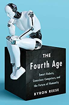 The Fourth Age: Smart Robots, Conscious Computers, and the Future of Humanity by [Reese, Byron]