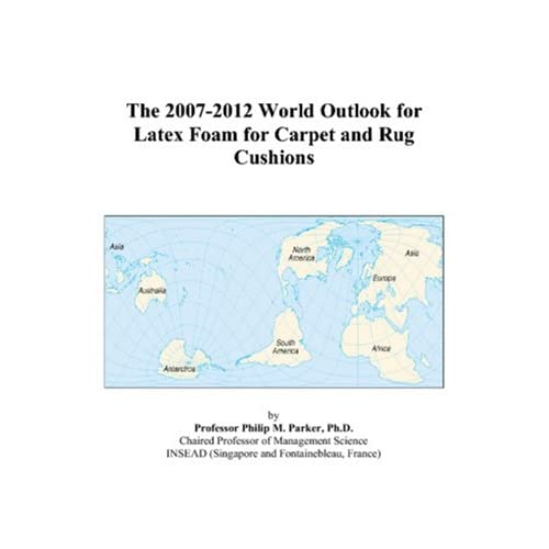 The 2007-2012 World Outlook for Latex Foam for Carpet and Rug Cushions Philip M. Parker