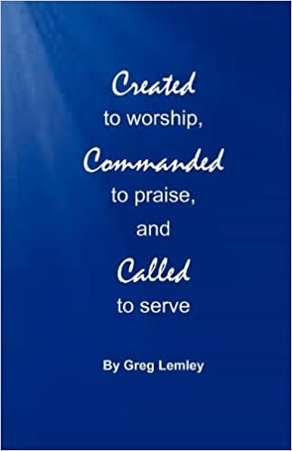 Created To Worship Commanded To Praise And Called To Serve Greg