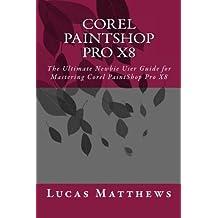Corel PaintShop Pro X8: The Ultimate Newbie User Guide to Master Corel PaintShop Pro X8