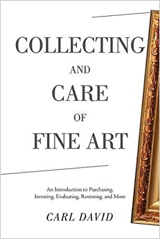 Collecting and Care of Fine Art: An Introduction to Purchasing, Investing, Evaluating, Restoring, and More by Carl David (2016-04-12)