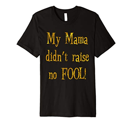 MY MAMA DIDN'T RAISE NO FOOL! GOLD T-SHIRT
