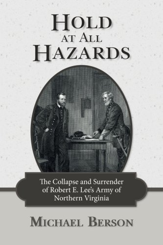 Hold at All Hazards: The Collapse and Surrender of Robert E. Lee's Army of Northern Virginia