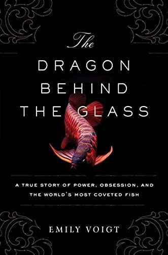 The Dragon Behind the Glass: A True Story of Power, Obsession, and the World's Most Coveted Fish