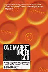 One Market Under God: Extreme Capitalism, Market Populism and the End of Economic Democracy