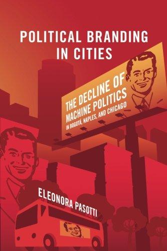 Political Branding in Cities: The Decline of Machine Politics in Bogotá, Naples, and Chicago (Cambridge Studies in Comparative Politics)