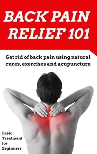 Back Pain: Relief for Beginners - (2nd EDITION UPDATED AND EXPANDED) How to get rid of your back pain using natural cures, exercises, acupuncture and other ... Pain Treatment - Back Pain Therapy Book 1)