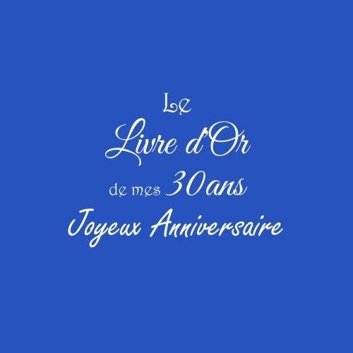 Le Livre d'Or de mes 30 ans Joyeux Anniversaire ...: Livre d'Or Anniversaire 30 ans 21 x 21 cm Accessoires decoration idee cadeau 30 ans Anniversaire ... famille Couverture Bleu (French Edition)