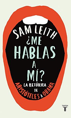 ¿Me hablas a mí?: La retórica desde Aristóteles hasta Obama (Spanish Edition)