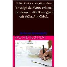 Prétérit et sa négation dans l'amazigh du Maroc oriental :Iheddouyen, Ath Bouzeggou, Ath Yeêla, Ath Chbel...: Verbe en thmazighth (French Edition)