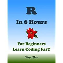 R: In 8 Hours, For Beginners, Learn Coding Fast! R Programming Language, R Crash Course, R QuickStart Guide, and R Tutorial Book by the R Program Example, In Easy Steps! An Ultimate Beginner's Guide!