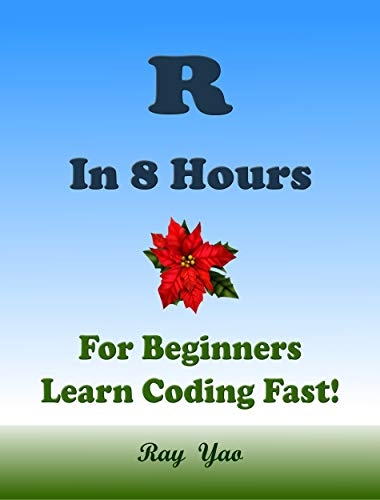 R Programming Language, In 8 Hours, For Beginners, Learn Coding Fast! R Crash Course, R QuickStart eBook, R Scripting Tutorial Book by R Program Examples, In Easy Steps! An Ultimate Beginner's Guide! (A First Course In Statistical Programming With R)