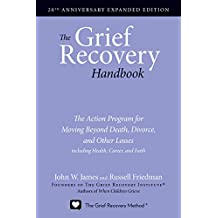 The Grief Recovery Handbook, 20th Anniversary Expanded Edition: The Action Program for Moving Beyond Death, Divorce, and Other Losses including Health, Career, and Faith: (20th Anniversary Edition)