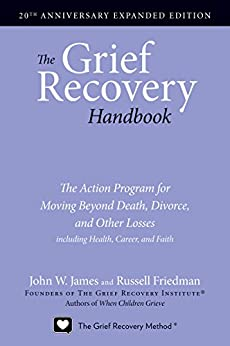 The Grief Recovery Handbook, 20th Anniversary Expanded Edition: The Action Program for Moving Beyond Death, Divorce, and Other Losses including Health, Career, and Faith: (20th Anniversary Edition) by [James, John W., Friedman, Russell]
