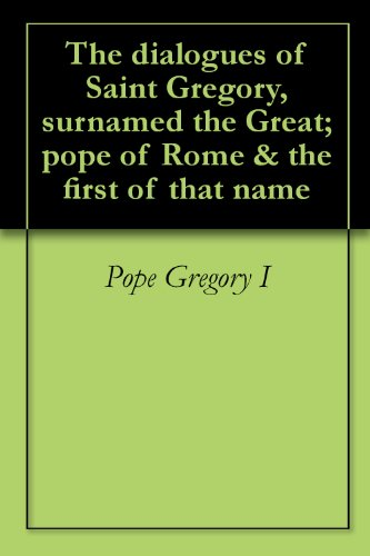 The dialogues of Saint Gregory, surnamed the Great; pope of Rome & the first of that name