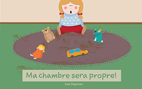 Livre pour enfant: Ma chambre sera propre! : Livres pour les enfants, Histoires au coucher pour les enfants de 2 à 6 ans, Livres d'images, Livres d'âge ... courtes, Lecture précoce (French Edition)