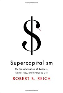 Supercapitalism: The Transformation of Business, Democracy, and Everyday Life by Robert B. Reich