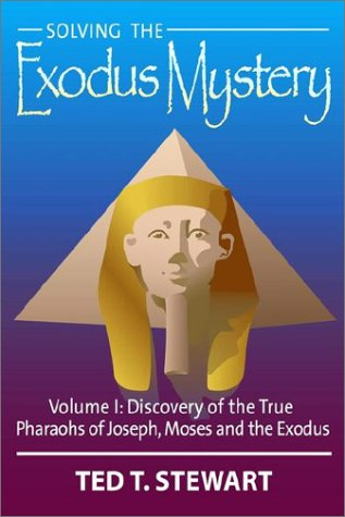 Solving the Exodus Mystery, Vol. 1: Discovery of the True Pharaohs of Joseph, Moses, and the Exodus