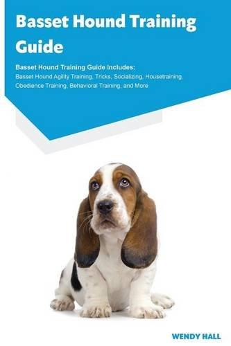 Download Basset Hound Training Guide Basset Hound Training Guide Includes: Basset Hound Agility Training, Tricks, Socializing, Housetraining, Obedience Training, Behavioral Training, and More pdf epub
